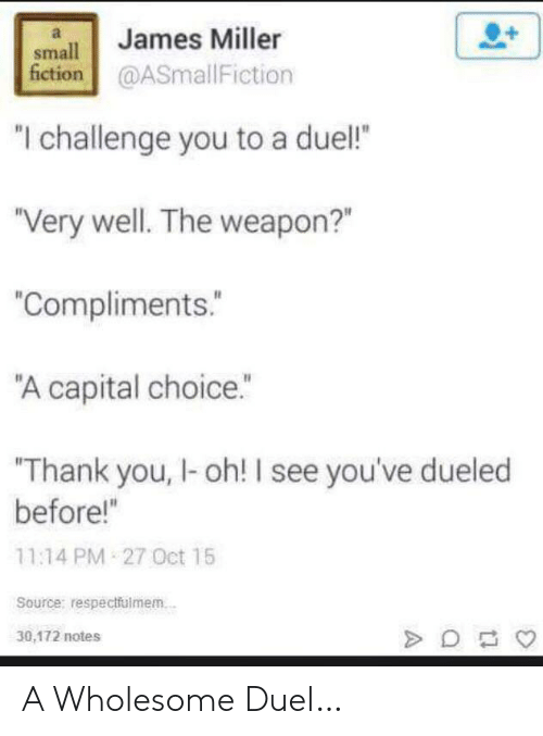 "Fiction: James Miller  small  fiction@ASmallFiction  ""I challenge you to a duel!  ""Very well. The weapon?""  ""Compliments.  ""A capital choice.""  Thank you, I-oh! I see you've dueled  before!""  11:14 PM 27 Oct 15  Source: respectfulmem.  30,172 notes A Wholesome Duel…"