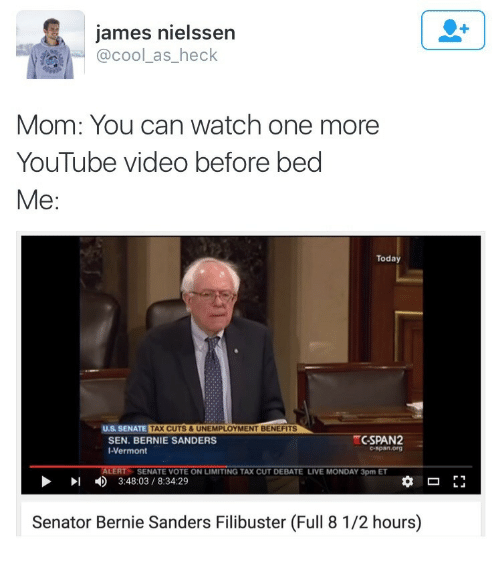 Bernie Sanders: james nielssen  @cool_as_heck  Mom: You can watch one more  YouTube video before bed  Me:  Today  U.S SENATE TAX CUTS &UNEMPLOYMENT BENEFI  CSPAN2  SEN. BERNIE SANDERS  I-Vermont  ALERT  SENATE VOTE ON LIMITING TAX CUT DEBATE LIVE MONDAY 3pm ET  3:48:03/8:34:29  Senator Bernie Sanders Filibuster (Full 8 1/2 hours)
