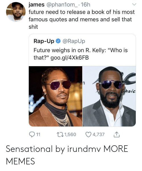 "Dank, Future, and Memes: james @phan1om_- 16h  future need to release a book of his most  famous quotes and memes and sell that  shit  Rap-Up @RapUp  Future weighs in on R. Kelly: ""Who is  that?"" goo.gl/4Xk6FB  911 1,560 4,737 Sensational by irundmv MORE MEMES"
