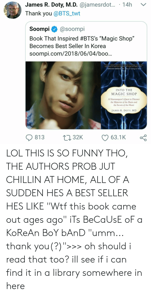 """Boo, Funny, and Lol: James R. Doty, M.D. @jamesrdot.... 14h  Thank you @BTS_twt  Soompi@soompi  Book That Inspired #BTS's """"Magic Shop""""  Becomes Best Seller In Korea  soompi.com/2018/06/04/boo...  wiegness to share his me  ABRAMAM VENGHESE  Cuting fer Stone  INTO THE  MAGIC SHOP  A Neurosungeon's Quest to Discover  the Mysteries of the Buain and  the Secrets of the Heart  JAMES R. DOTY, MD  813 32K 63.1K LOL THIS IS SO FUNNY THO, THE AUTHORS PROB JUT CHILLIN AT HOME, ALL OF A SUDDEN HES A BEST SELLER HES LIKE """"Wtf this book came out ages ago"""" iTs BeCaUsE oF a KoReAn BoY bAnD """"umm... thank you(?)"""">>> oh should i read that too? ill see if i can find it in a library somewhere in here"""