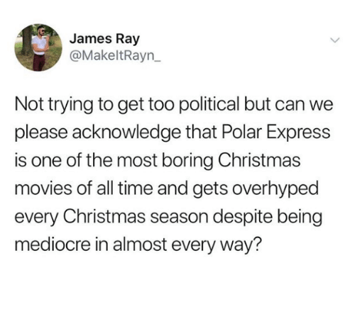 Christmas, Mediocre, and Movies: James Ray  @MakeltRayn_  Not trying to get too political but can we  please acknowledge that Polar Express  is one of the most boring Christmas  movies of all time and gets overhyped  every Christmas season despite being  mediocre in almost every way?