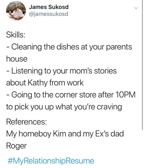 Dad Roger: James Sukosd  @jamessukosd  Skills:  - Cleaning the dishes at your parents  house  - Listening to your mom's stories  about Kathy from work  - Going to the corner store after 10PM  to pick you up what you're craving  References:  My homeboy Kim and my Ex's dad  Roger