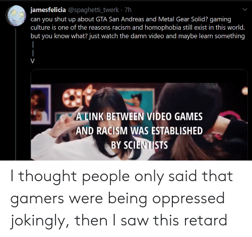 Racism, Saw, and Shut Up: jamesfelicia @spaghetti_twerk 7h  can you shut up about GTA San Andreas and Metal Gear Solid? gaming  culture is one of the reasons racism and homophobia still exist in this world.  but you know what? just watch the damn video and maybe learn something  V  ALINK BETWEEN VIDEO GAMES  AND RACISM WAS ESTABLISHED  BY SCIENTISTS I thought people only said that gamers were being oppressed jokingly, then I saw this retard