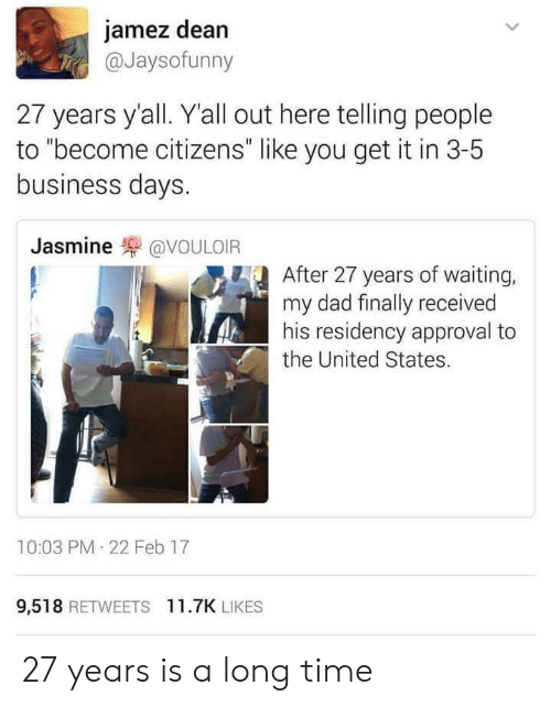 """Dad, Business, and Time: jamez dean  @Jaysofunny  27 years y'all. Yall out here telling people  to """"become citizens"""" like you get it in 3-5  business days  Jasmine罘@VOULOIR  After 27 years of waiting,  my dad finally received  his residency approval to  the United States.  10:03 PM 22 Feb 17  9,518 RETWEETS 11.7K LIKES 27 years is a long time"""
