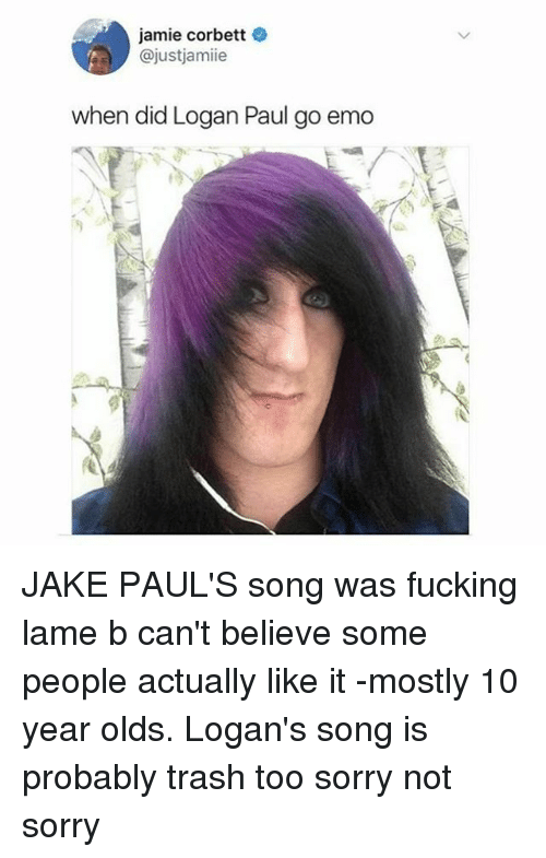 emos: jamie corbett  @justjamiie  when did Logan Paul go emo JAKE PAUL'S song was fucking lame b can't believe some people actually like it -mostly 10 year olds. Logan's song is probably trash too sorry not sorry