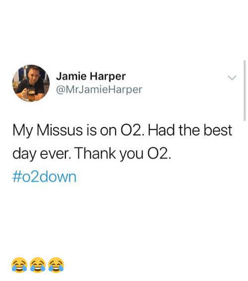 Memes, Thank You, and Best: Jamie Harper  @MrJamieHarper  My Missus is on O2. Had the best  day ever. Thank you O2.  😂😂😂