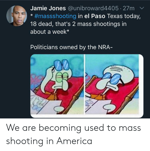 Jamie: Jamie Jones @unibroward4405 27m  #massshooting in el Paso Texas today,  18 dead, that's 2 mass shootings in  about a week*  Politicians owned by the NRA- We are becoming used to mass shooting in America