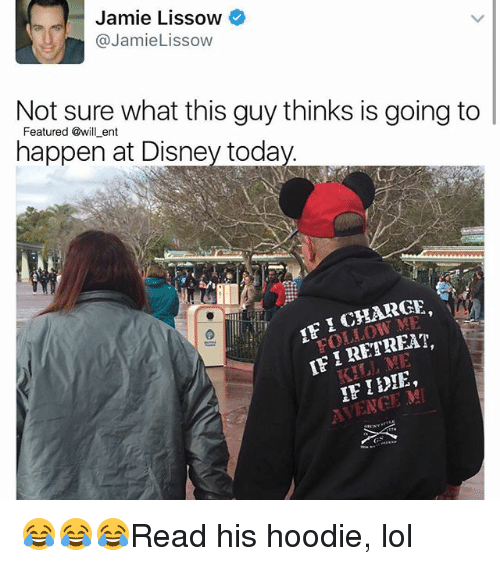 Ify: Jamie Lissow  @Jamie Lissow  Not sure what this guy thinks is going to  happen ent  today  at Disney CHARGE  IFI RETREAT  IF TENCE MI 😂😂😂Read his hoodie, lol