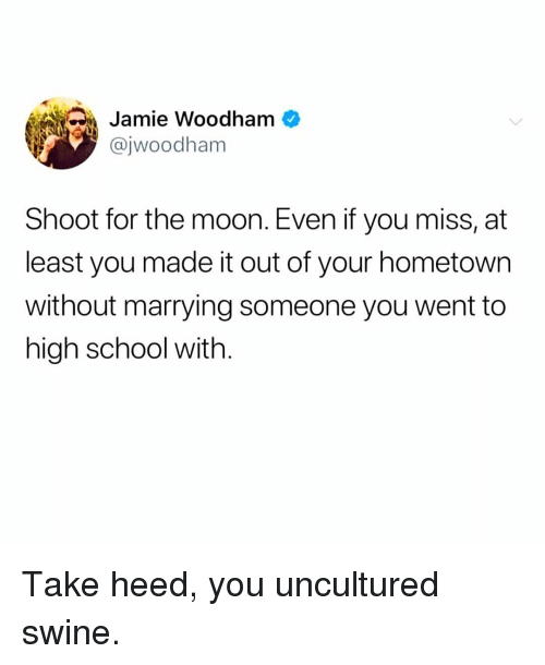 Memes, School, and Moon: Jamie Woodham  @jwoodham  Shoot for the moon. Even if you miss, at  least you made it out of your hometown  without marrying someone you went to  high school with. Take heed, you uncultured swine.