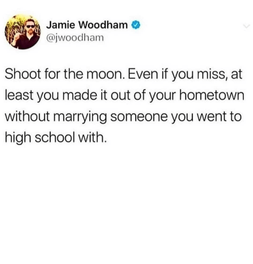School, Moon, and Dank Memes: Jamie Woodham  @jwoodham  Shoot for the moon. Even if you miss, at  least you made it out of your hometown  without marrying someone you went to  high school with.
