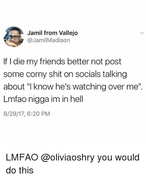 "Friends, Shit, and Girl Memes: Jamil from Vallejo  @JamilMadison  If I die my friends better not post  some corny shit on socials talking  about ""l know he's watching over me""  Lmfao nigga im in hell  8/29/17, 6:20 PM LMFAO @oliviaoshry you would do this"