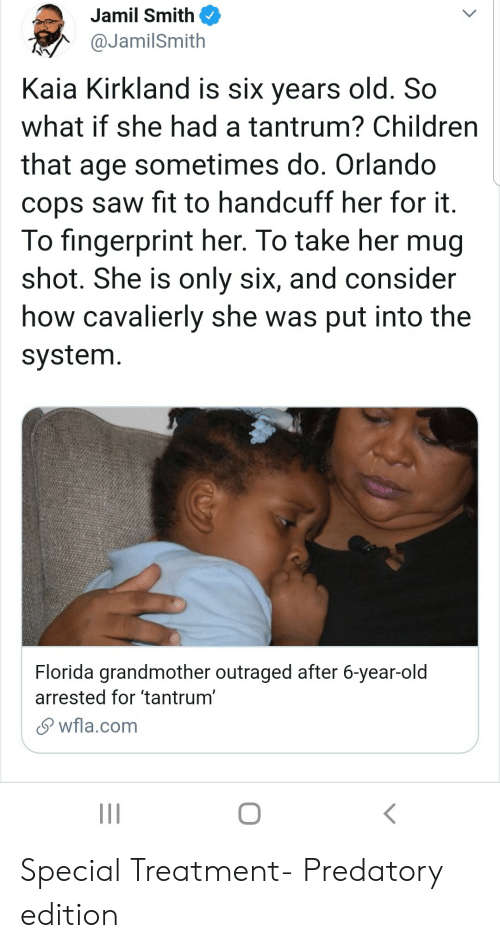 Outraged: Jamil Smith  @JamilSmith  Kaia Kirkland is six years old. So  what if she had a tantrum? Children  that age sometimes do. Orlando  cops saw fit to handcuff her for it.  To fingerprint her. To take her mug  shot. She is only six, and consider  how cavalierly she was put into the  system.  Florida grandmother outraged after 6-year-old  arrested for 'tantrum'  wfla.com Special Treatment- Predatory edition