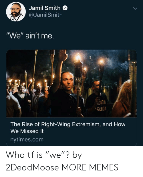"Nytimes: Jamil Smith  @JamilSmith  ""We"" ain't me.  GENDI  The Rise of Right-Wing Extremism, and How  We Missed It  nytimes.com Who tf is ""we""? by 2DeadMoose MORE MEMES"