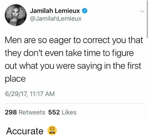You Were Saying: Jamilah Lemieux  @JamilahLemieux  Men are so eager to correct you that  they don't even take time to figure  out what you were saying in the first  place  6/29/17, 11:17 AM  298 Retweets 552 Likes Accurate 😩