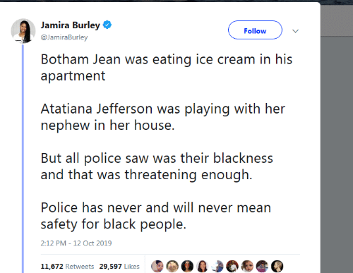 jean: Jamira Burley  Follow  @JamiraBurley  Botham Jean was eating ice cream in his  apartment  Atatiana Jefferson was playing with her  nephew in her house.  But all police saw was their blackness  and that was threatening enough  Police has never and will never mean  safety for black people.  2:12 PM - 12 Oct 2019  11,672 Retweets 29,597 Likes