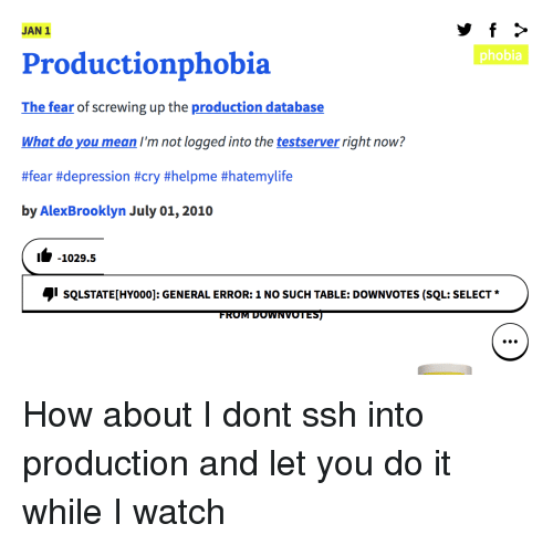 Screwing: JAN 1  phobia  Productionphobia  The fear of screwing up the production database  What do you mean I'm not logged into the testserver right now?  #fear #depression #cry #helpme #hatemylife  by AlexBrooklyn July 01, 2010  1-1029.5  sQLSTATE[HYoo0]: GENERAL ERROR: 1 NO SUCH TABLE: DOWNVOTES (SQL: SELECT  FROM DOWNVOTES) How about I dont ssh into production and let you do it while I watch