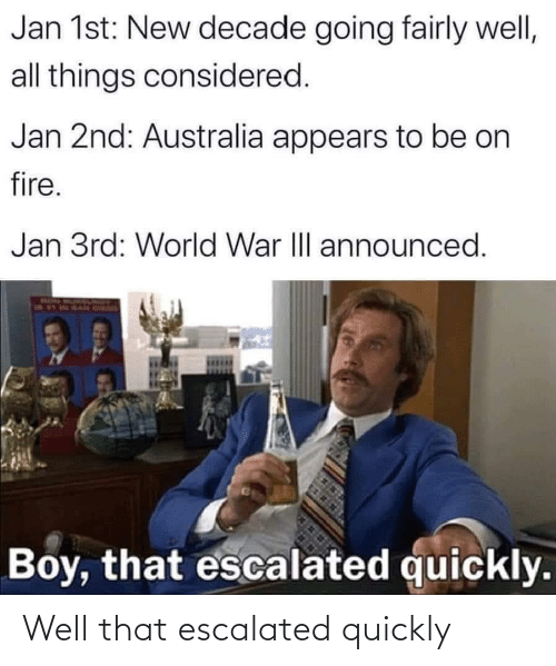 Jan: Jan 1st: New decade going fairly well,  all things considered.  Jan 2nd: Australia appears to be on  fire.  Jan 3rd: World War II announced.  Boy, that escalated quickly. Well that escalated quickly