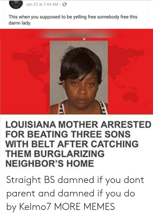 Dank, Memes, and Target: Jan 22 at 7:44 AM S  This when you supposed to be yelling free somebody free this  damn lady.  LOUISIANA MOTHER ARRESTED  FOR BEATING THREE SONS  WITH BELT AFTER CATCHING  THEM BURGLARIZING  NEIGHBOR'S HOME Straight BS damned if you dont parent and damned if you do by Kelmo7 MORE MEMES