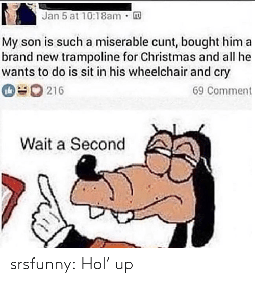 Christmas, Tumblr, and Blog: Jan 5 at 10:18am.  no  My son is such a miserable cunt, bought him a  brand new trampoline for Christmas and all he  wants to do is sit in his wheelchair and cry  216  69 Comment  Wait a Second srsfunny:  Hol' up