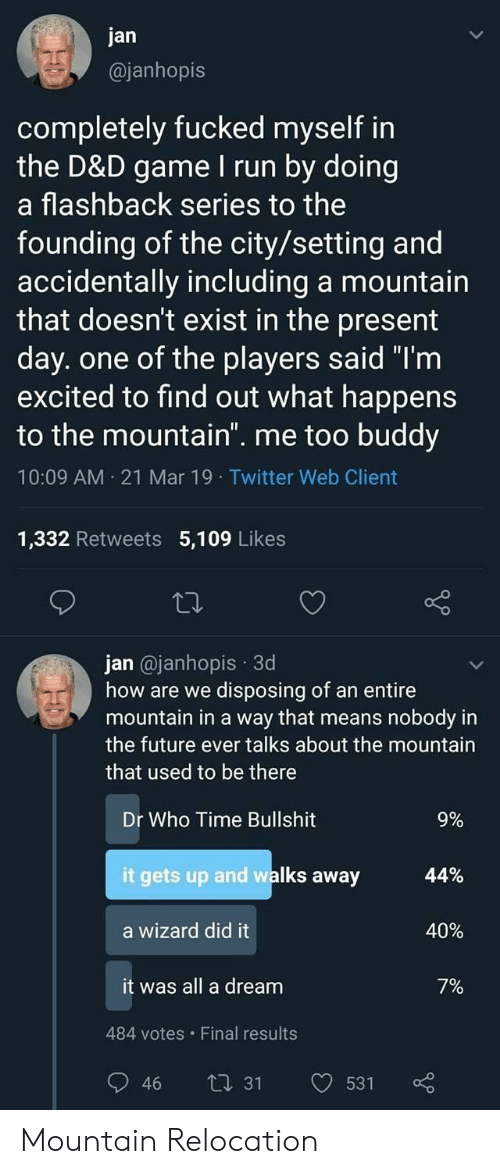 "the mountain: jan  @janhopis  completely fucked myself in  the D&D game I run by doing  a flashback series to the  founding of the city/setting and  accidentally including a mountain  that doesn't exist in the present  day. one of the players said ""T'm  excited to find out what happens  to the mountain. me too buddy  10:09 AM 21 Mar 19 Twitter Web Client  1,332 Retweets 5,109 Likes  jan @janhopis 3d  how are we disposing of an entire  mountain in a way that means nobody in  the future ever talks about the mountain  that used to be there  Dr Who Time Bullshit  it gets up and walks away  a wizard did it  it was all a dream  9%  44%  40%  7%  484 votes Final results  46 ti 31 531 Mountain Relocation"