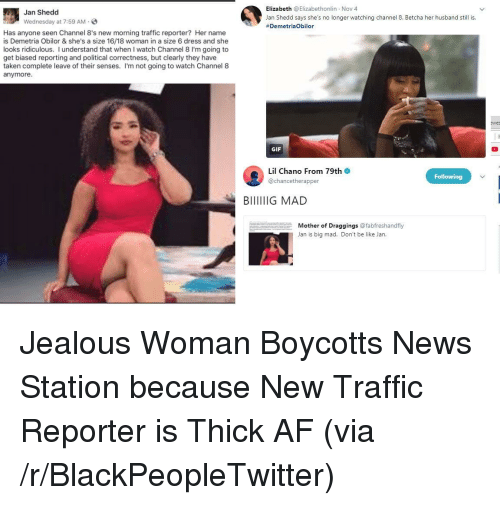 Political Correctness: Jan Shedd  Wednesday at 7:59 AM S  Elizabeth @Elizabethonlin Nov 4  Jan Shedd says she's no longer watching channel 8. Betcha her husband still is.  #DemetriaObilor  Has anyone seen Channel 8's new morning traffic reporter? Her name  is Demetria Obilor & she's a size 16/18 woman in a size 6 dress and she  looks ridiculous. I understand that when I watch Channel 8 I'm going to  get biased reporting and political correctness, but clearly they have  taken complete leave of their senses. I'm not going to watch Channel 8  anymore  ewes  GIF  Lil Chano From 79th  @chancetherapper  Following  Mother of Draggings @fabfreshandfly  Jan is big mad. Don't be like Jan. <p>Jealous Woman Boycotts News Station because New Traffic Reporter is Thick AF (via /r/BlackPeopleTwitter)</p>