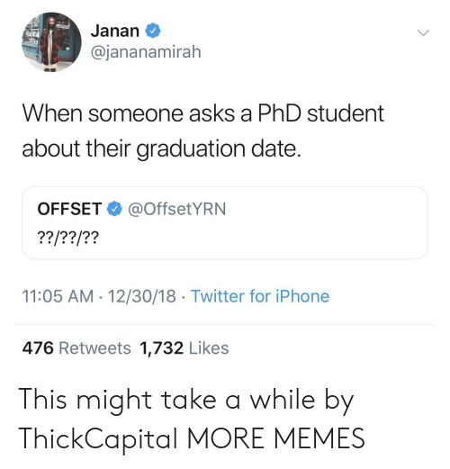 offset: Janan  @jananamirah  When so  meone asks a PhD student  about their graduation date.  OFFSET@OffsetYRN  11:05 AM-12/30/18 Twitter for iPhone  476 Retweets 1,732 Likes This might take a while by ThickCapital MORE MEMES