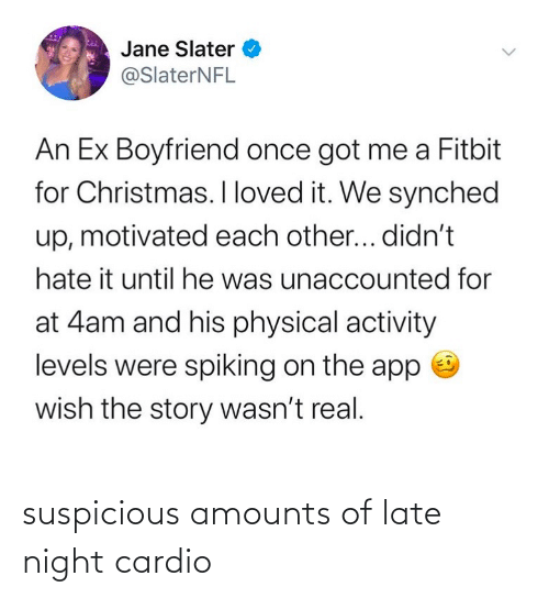 physical activity: Jane Slater  @SlaterNFL  An Ex Boyfriend once got me a Fitbit  for Christmas. I loved it. We synched  up, motivated each other... didn't  hate it until he was unaccounted for  at 4am and his physical activity  levels were spiking on the app  wish the story wasn't real. suspicious amounts of late night cardio
