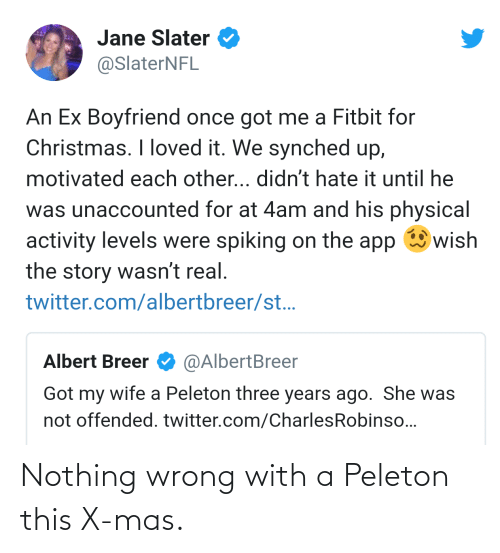 Christmas, Twitter, and Wife: Jane Slater  @SlaterNFL  An Ex Boyfriend once got me a Fitbit for  Christmas. I loved it. We synched up,  motivated each other... didn't hate it until he  was unaccounted for at 4am and his physical  wish  activity levels were spiking on the app  the story wasn't real.  twitter.com/albertbreer/st..  Albert Breer  @AlbertBreer  Got my wife a Peleton three years ago. She was  not offended. twitter.com/CharlesRobinso... Nothing wrong with a Peleton this X-mas.