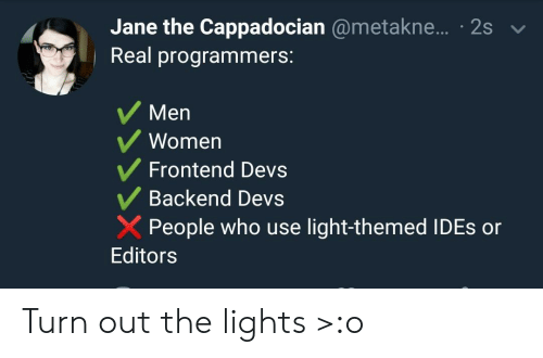 Women, Light, and Who: Jane the Cappadocian @metakne... 2s  Real programmers:  Men  Women  Frontend Devs  Backend Devs  People who use light-themed IDES or  Editors Turn out the lights >:o