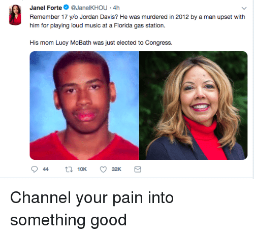 forte: Janel Forte@JanelKHOU 4h  Remember 17 ylo Jordan Davis? He was murdered in 2012 by a man upset with  him for playing loud music at a Fiorda gas station.  His mom Lucy McBath was just elected to Congress. Channel your pain into something good
