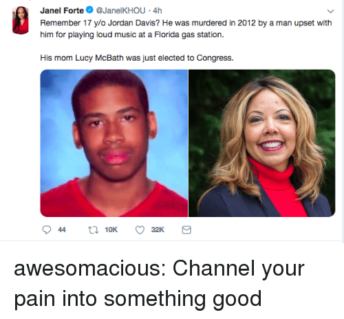 forte: Janel Forte@JanelKHOU 4h  Remember 17 ylo Jordan Davis? He was murdered in 2012 by a man upset with  him for playing loud music at a Fiorda gas station.  His mom Lucy McBath was just elected to Congress. awesomacious:  Channel your pain into something good