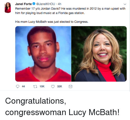 forte: Janel Forte@JanelKHOU 4h  Remember 17 ylo Jordan Davis? He was murdered in 2012 by a man upset with  him for playing loud music at a Fiorda gas station.  His mom Lucy McBath was just elected to Congress. Congratulations, congresswoman Lucy McBath!