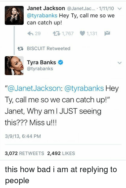 """Janet Jackson: Janet Jackson a Janet Jac  1/11/10 v  atyrabanks Hey Ty, call me so we  can catch up!  29  t 1,767 1,131  BISCUIT Retweeted  Tyra Banks  o  @tyra banks  """"@Janet Jackson: a tyrabanks Hey  Ty, call me so we can catch up!""""  Janet, Why am I JUST seeing  this??? Miss u!!!  3/9/13, 6:44 PM  3,072  RETWEETS 2,492  LIKES this how bad i am at replying to people"""