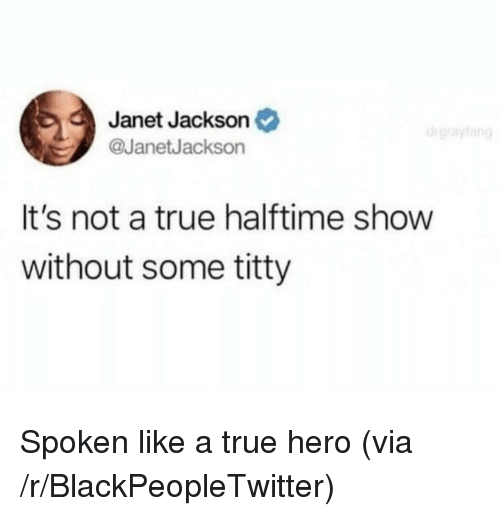 Janet Jackson: Janet Jackson  @JanetJackson  It's not a true halftime show  without some titty <p>Spoken like a true hero (via /r/BlackPeopleTwitter)</p>