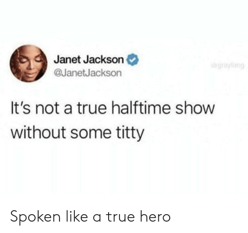 True, Janet Jackson, and Hero: Janet Jackson  @JanetJackson  It's not a true halftime show  without some titty Spoken like a true hero