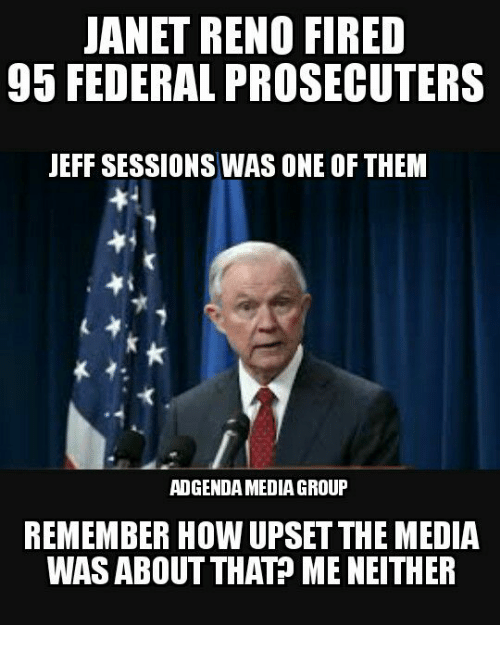 reno: JANET RENO FIRED  95 FEDERAL PROSECUTERS  JEFF SESSIONS WAS ONE OF THEM  ADGENDAMEDIAGROUP  REMEMBER HOW UPSET THE MEDIA  WAS ABOUT THAT? ME NEITHER