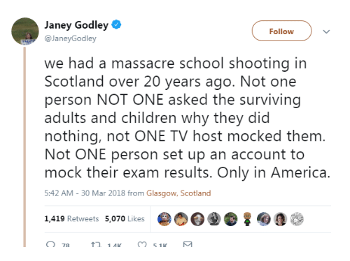 America, Children, and School: Janey Godley  @JaneyGodley  Follow  we had a massacre school shooting in  Scotland over 20 years ago. Not one  person NOT ONE asked the surviving  adults and children why they did  nothing, not ONE TV host mocked them  Not ONE person set up an account to  mock their exam results. Only in America.  5:42 AM-30 Mar 2018 from Glasgow, Scotland  1,419 Retweets 5,070 Likes  14K  51K