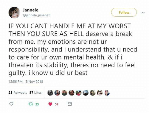 Jimenez: Jannele  @jannele jimenez  Follow  IF YOU CANT HANDLE ME AT MY WORST  THEN YOU SURE AS HELL deserve a break  from me. my emotions are not ur  responsibility, and i understand that u need  to care for ur own mental health, & if i  threaten its stability, theres no need to feel  guilty. i know u did ur best  12:56 PM 8 Nov 2018  锸ⓦee  &  25 Retweets 57 Likes  25  57