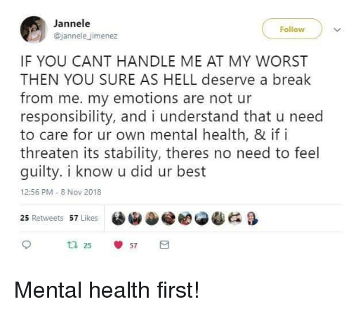 Jimenez: Jannele  @jannele jimenez  Follow  IF YOU CANT HANDLE ME AT MY WORST  THEN YOU SURE AS HELL deserve a break  from me. my emotions are not ur  responsibility, and i understand that u need  to care for ur own mental health, & if i  threaten its stability, theres no need to feel  guilty. i know u did ur best  12:56 PM 8 Nov 2018  25 Retweets 57 Likes  OiDe eese  &  ta 25  57 Mental health first!