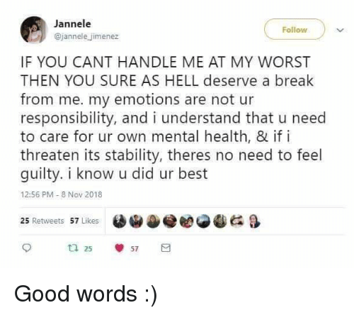 Jimenez: Jannele  @jannele jimenez  IF YOU CANT HANDLE ME AT MY WORST  THEN YOU SURE AS HELL deserve a break  from me. my emotions are not ur  responsibility, and i understand that u need  to care for ur own mental health, & if i  threaten its stability, theres no need to feel  guilty. i know u did ur best  12:56 PM- 8 Nov 2018  e閻@冬 G &  25 Retweets 57 Likes  ta 25  57 Good words :)
