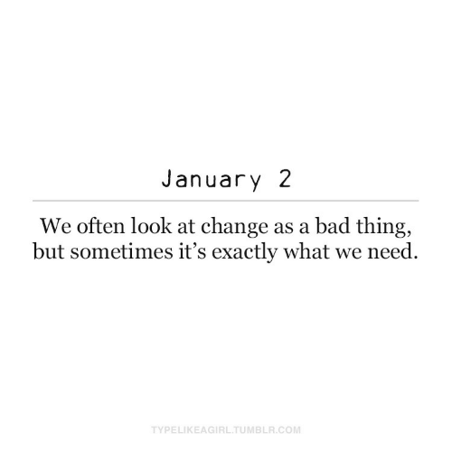 exactly: January 2  We often look at change as a bad thing,  but sometimes it's exactly what we need.  TYPELIKEAGIRL.TUMBLR.COM