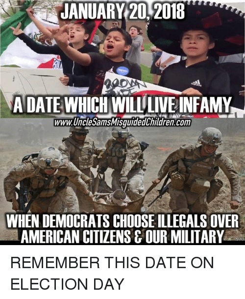 American, Date, and Live: JANUARY 20,2018  A DATE WHICH WILL LIVE INFAMY  www.UnclesamsMisquidedthildren.com  WHEN DEMOCRATS CHOOSE ILLEGALS OVER  AMERICAN CITIZENSG OUR MILITARY REMEMBER THIS DATE ON ELECTION DAY