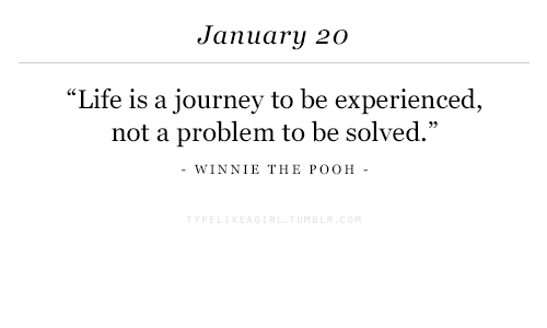 """Not A Problem: January 20  """"Life is a journey to be experienced  not a problem to be solved.""""  -WINNIE THE POOH-"""