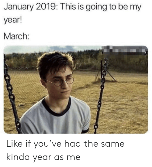 Like If You: January 2019: This is going to be my  year!  March Like if you've had the same kinda year as me