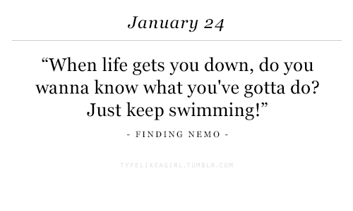 "Finding Nemo: January 24  ""When life gets you down, do you  wanna know what you've gotta do?  Just keep swimming!""  -FINDING NEMO-"