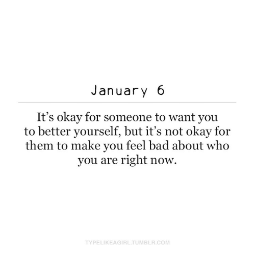 Its Not: January 6  It's okay for someone to want you  to better yourself, but it's not okay for  them to make you feel bad about who  you are right now.  TYPELIKEAGIRL.TUMBLR.COM