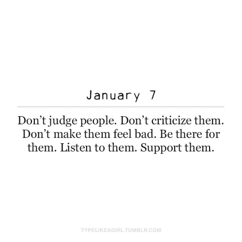 Listen To: January 7  Don't judge people. Don't criticize them.  Don't make them feel bad. Be there for  them. Listen to them. Support them.  TYPELIKEAGIRL.TUMBLR.COM