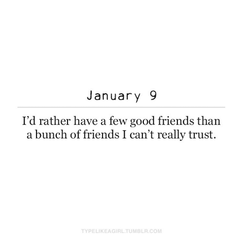 Bunch Of: January 9  I'd rather have a few good friends than  a bunch of friends I can't really trust.  TYPELIKEAGIRL.TUMBLR.COM