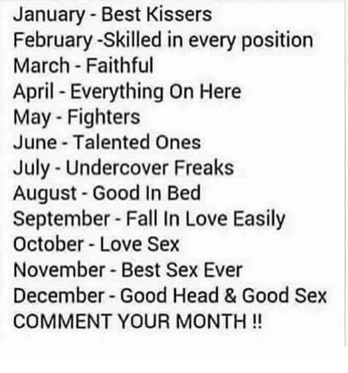 Fall, Head, and Love: January - Best Kissers  February -Skilled in every position  March Faithful  April Everything On Here  May - Fighters  June Talented Ones  July - Undercover Freaks  August Good In Bed  September Fall In Love Easily  October Love Sex  November Best Sex Ever  December Good Head & Good Sex  COMMENT YOUR MONTH!