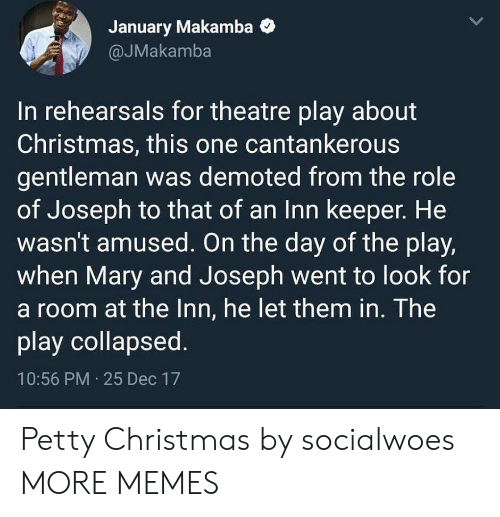 On The Day: January Makamba  @JMakamba  In rehearsals for theatre play about  Christmas, this one cantankerous  gentleman was demoted from the role  of Joseph to that of an Inn keeper. He  wasn't amused. On the day of the play,  when Mary and Joseph went to look for  a room at the Inn, he let them in. The  play collapsed.  10:56 PM 25 Dec 17 Petty Christmas by socialwoes MORE MEMES